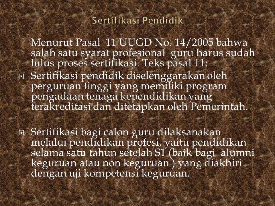 Menurut Pasal 11 UUGD No. 14/2005 bahwa salah satu syarat profesional guru harus sudah lulus proses sertifikasi. Teks pasal 11:  Sertifikasi pendidik