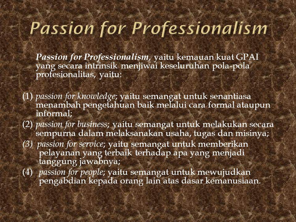 Passion for Professionalism, yaitu kemauan kuat GPAI yang secara intrinsik menjiwai keseluruhan pola-pola profesionalitas, yaitu: (1) passion for know