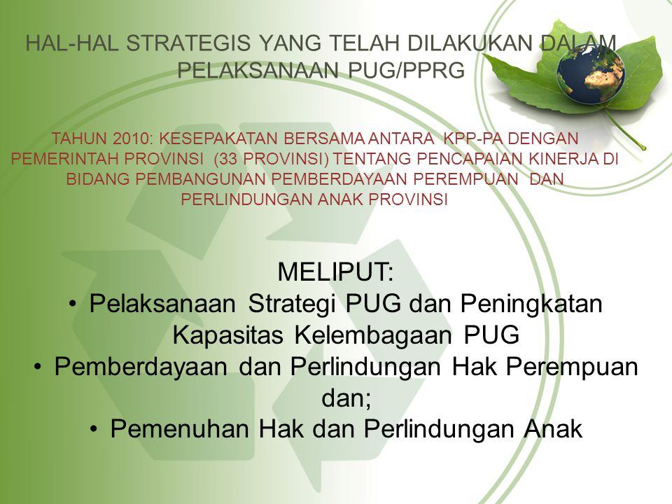 TINDAK LANJUT KESEPAKATAN BERSAMA TERKAITT KELEMBAGAAN PUG 1.PENYUSUNAN KEBIJAKAN DALAM MENDUKUNG PELAKSANAAN PPRG DI DAERAH:  Pedoman PPRG Pusat (Generik)  Pedoman Perencanaan dan Penganggaran di Daerah (Generik);  Pedoman Monitoring dan Evaluasi PPRG di Daerah melalui Peraturan Menteri PP dan PA No.