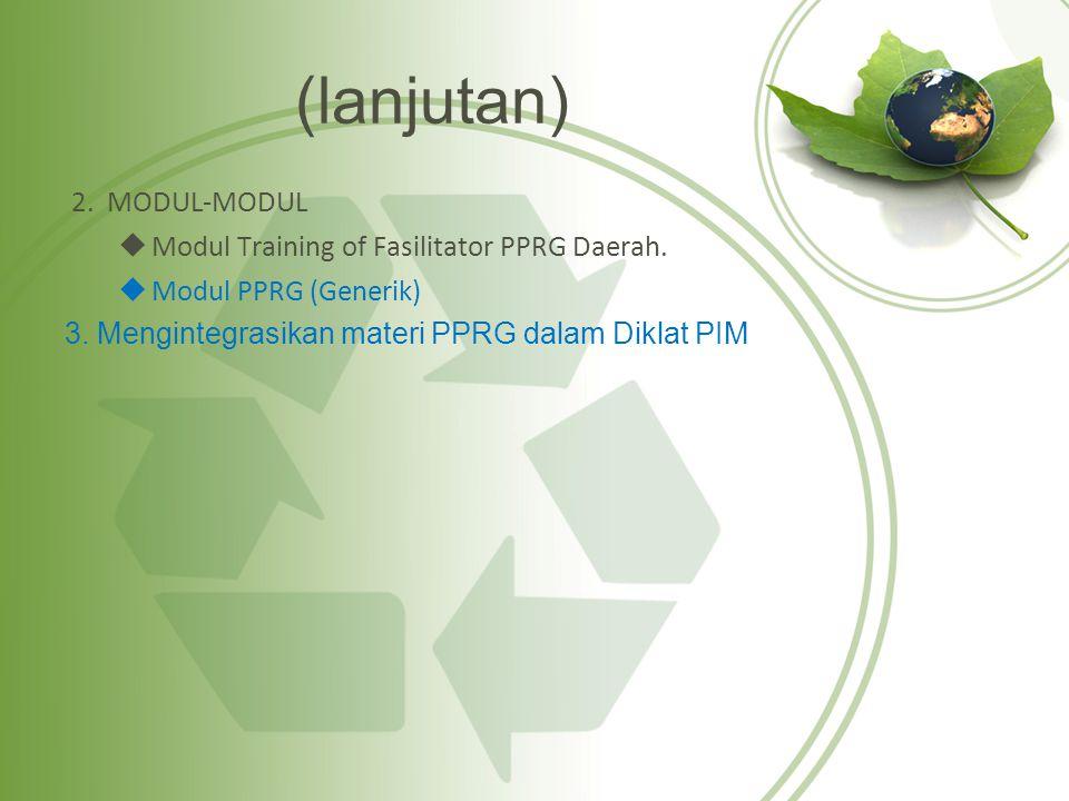 (lanjutan) 2. MODUL-MODUL  Modul Training of Fasilitator PPRG Daerah.  Modul PPRG (Generik) 3. Mengintegrasikan materi PPRG dalam Diklat PIM