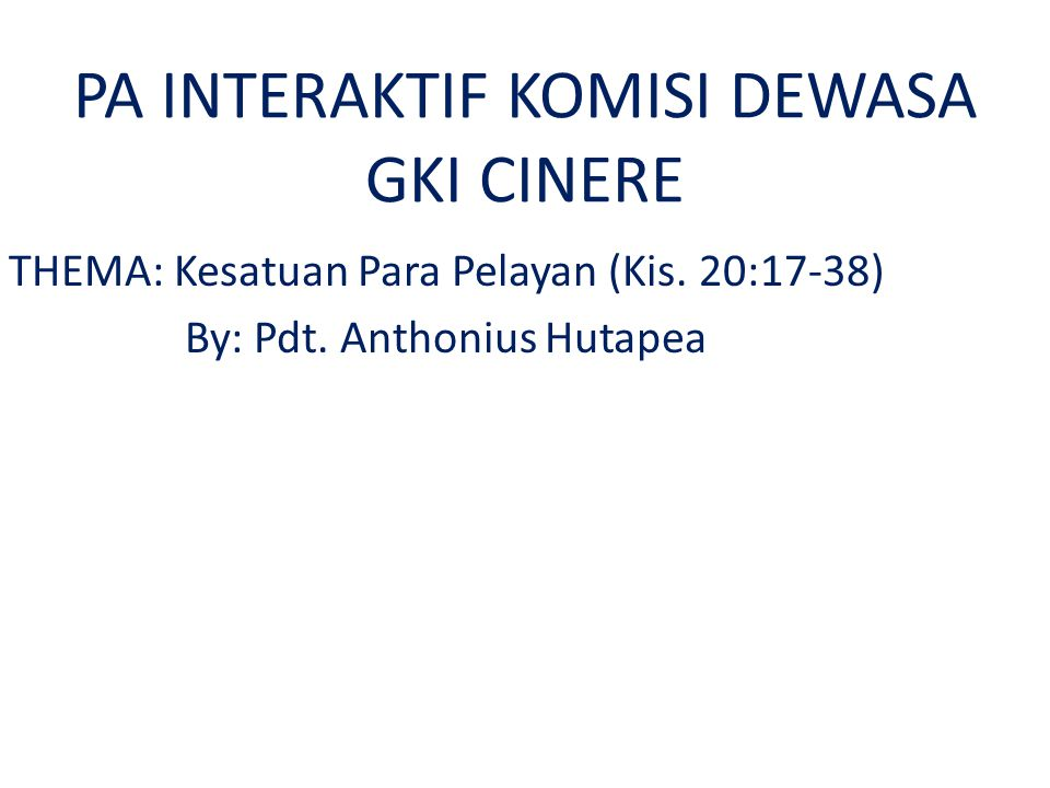 PA INTERAKTIF KOMISI DEWASA GKI CINERE THEMA: Kesatuan Para Pelayan (Kis. 20:17-38) By: Pdt. Anthonius Hutapea