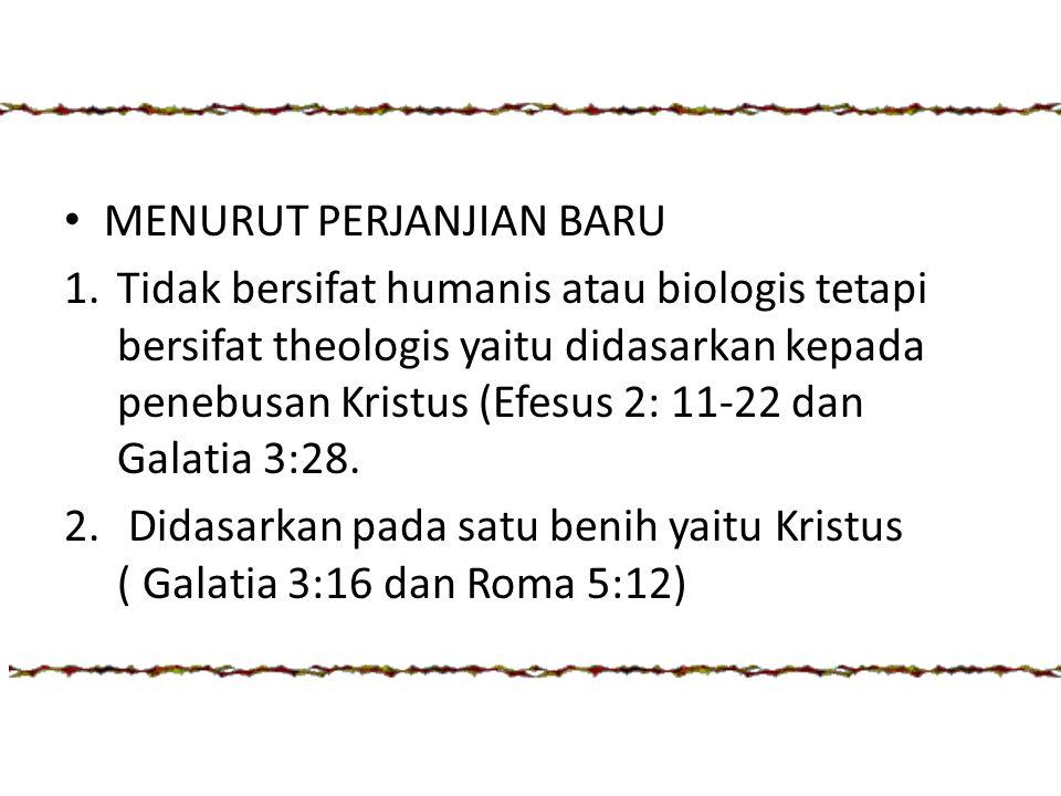 MENURUT PERJANJIAN BARU 1.Tidak bersifat humanis atau biologis tetapi bersifat theologis yaitu didasarkan kepada penebusan Kristus (Efesus 2: 11-22 da