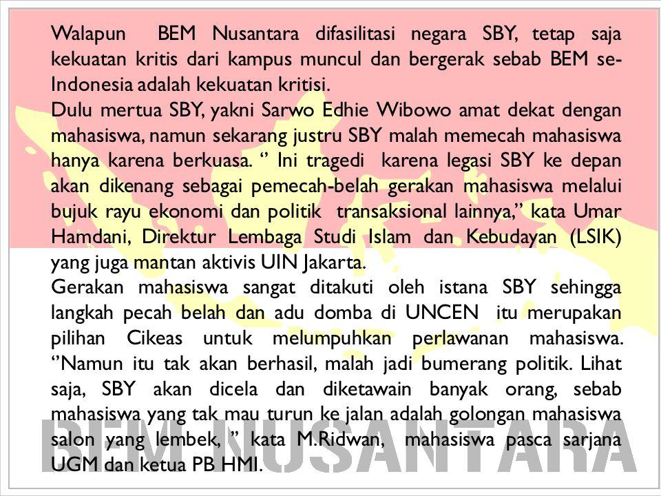 Walapun BEM Nusantara difasilitasi negara SBY, tetap saja kekuatan kritis dari kampus muncul dan bergerak sebab BEM se- Indonesia adalah kekuatan krit