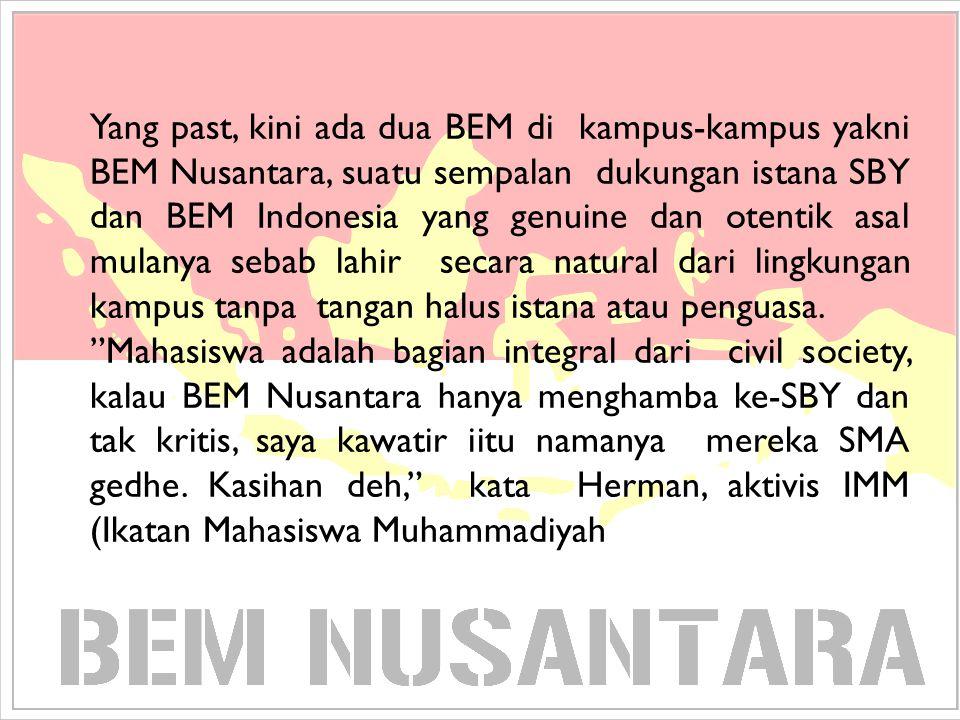 Yang past, kini ada dua BEM di kampus-kampus yakni BEM Nusantara, suatu sempalan dukungan istana SBY dan BEM Indonesia yang genuine dan otentik asal m