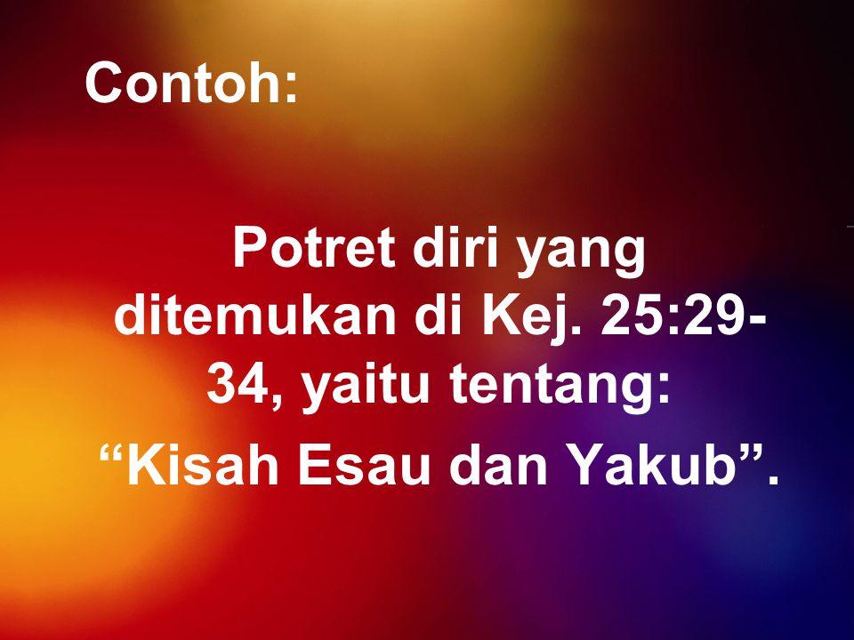 """Contoh: Potret diri yang ditemukan di Kej. 25:29- 34, yaitu tentang: """"Kisah Esau dan Yakub""""."""