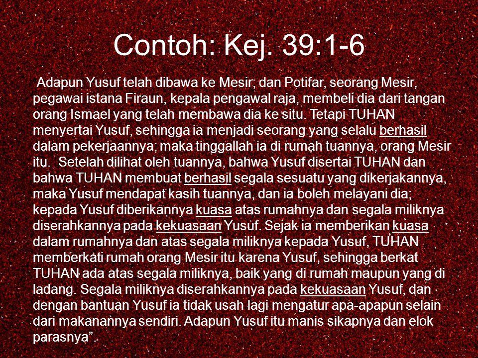 "Contoh: Kej. 39:1-6 "" Adapun Yusuf telah dibawa ke Mesir; dan Potifar, seorang Mesir, pegawai istana Firaun, kepala pengawal raja, membeli dia dari ta"