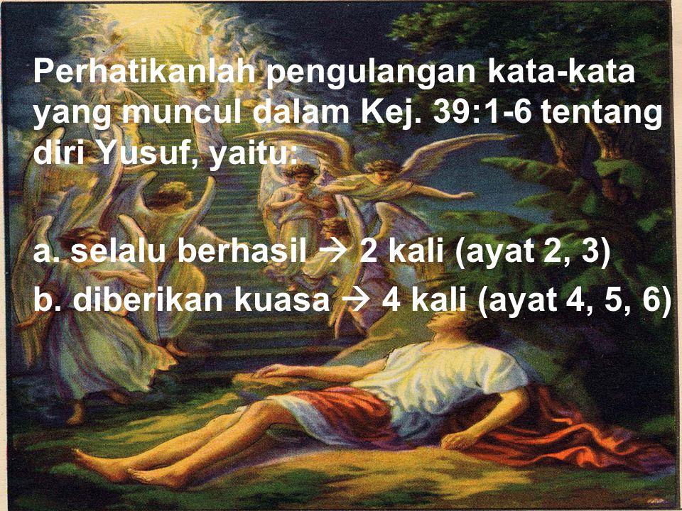 Perhatikanlah pengulangan kata-kata yang muncul dalam Kej. 39:1-6 tentang diri Yusuf, yaitu: a. selalu berhasil  2 kali (ayat 2, 3) b. diberikan kuas
