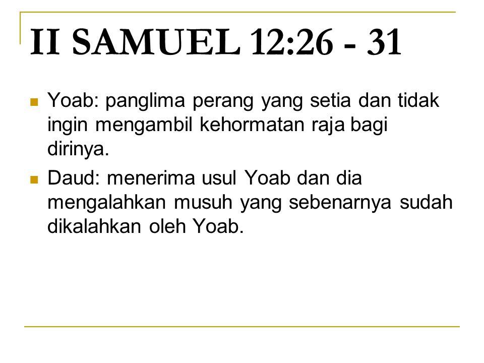 II SAMUEL 12:26 - 31 Yoab: panglima perang yang setia dan tidak ingin mengambil kehormatan raja bagi dirinya. Daud: menerima usul Yoab dan dia mengala