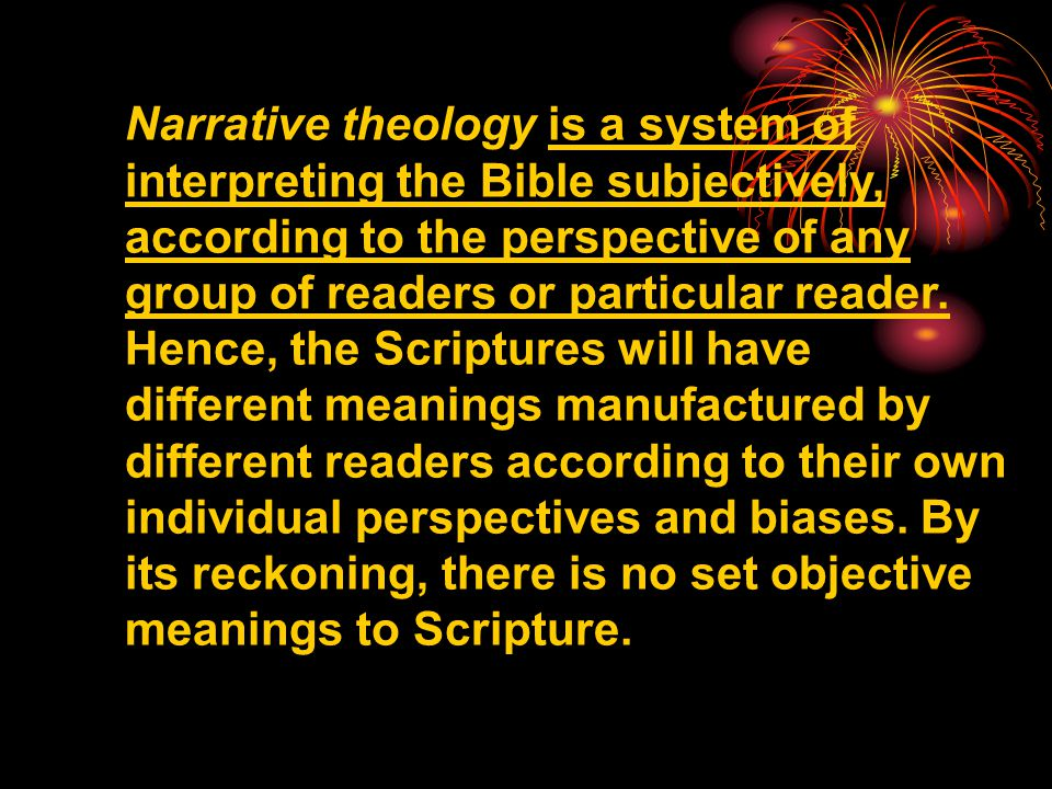 Narrative theology is a system of interpreting the Bible subjectively, according to the perspective of any group of readers or particular reader. Henc