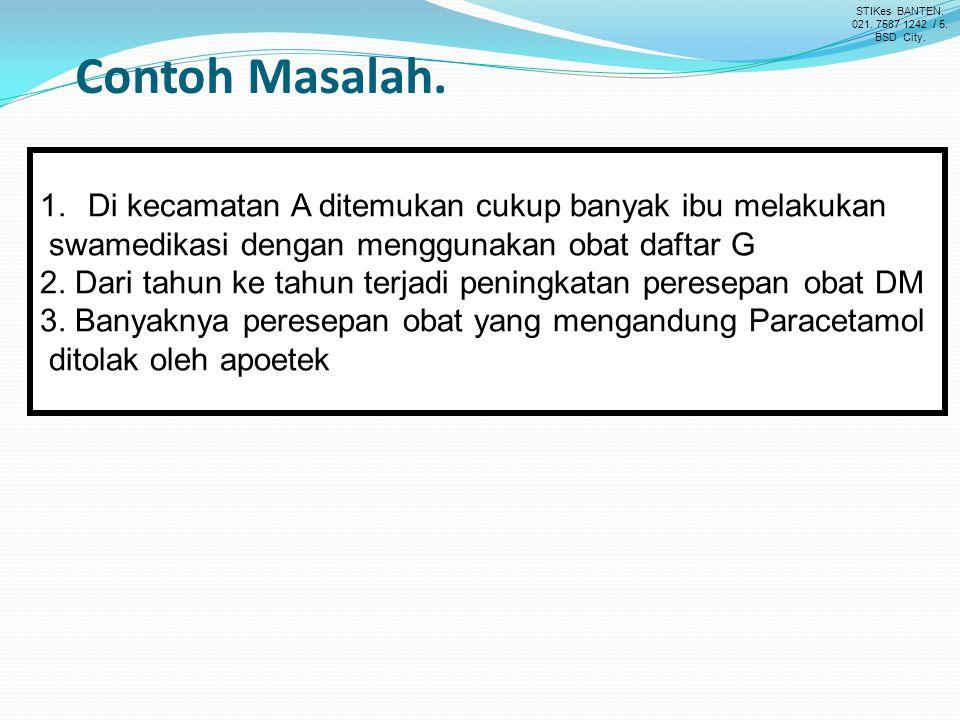 Contoh Masalah. 1.Di kecamatan A ditemukan cukup banyak ibu melakukan swamedikasi dengan menggunakan obat daftar G 2. Dari tahun ke tahun terjadi peni