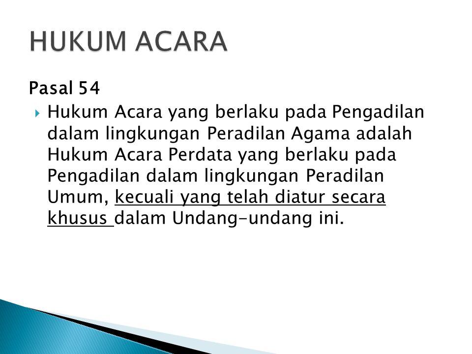 Pasal 54  Hukum Acara yang berlaku pada Pengadilan dalam lingkungan Peradilan Agama adalah Hukum Acara Perdata yang berlaku pada Pengadilan dalam lingkungan Peradilan Umum, kecuali yang telah diatur secara khusus dalam Undang-undang ini.