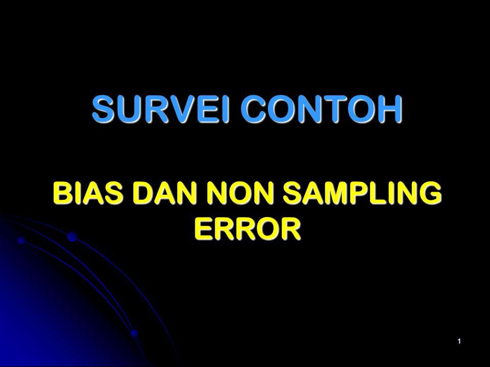 PERTEMUAN 13: PERTEMUAN 13: BIAS DAN NON SAMPLING ERROR Rancangan Survei Ekonomis Sampling biases (rumus dan kerangka sampel) Sampling biases (rumus dan kerangka sampel) Non sampling biases (cakupan, non response, pelaksanaan lapangan, dan pengolahan), termasuk efeknya Non sampling biases (cakupan, non response, pelaksanaan lapangan, dan pengolahan), termasuk efeknya PENGERTIAN BIAS DAN NSE FAKTOR-FAKTOR YANG MEMENGARUHI NSE HUBUNGAN VARABLE ERROR DAN BIAS SUMBER-SUMBER BIAS NON RESPONS DAN CARA MENGATASI 2