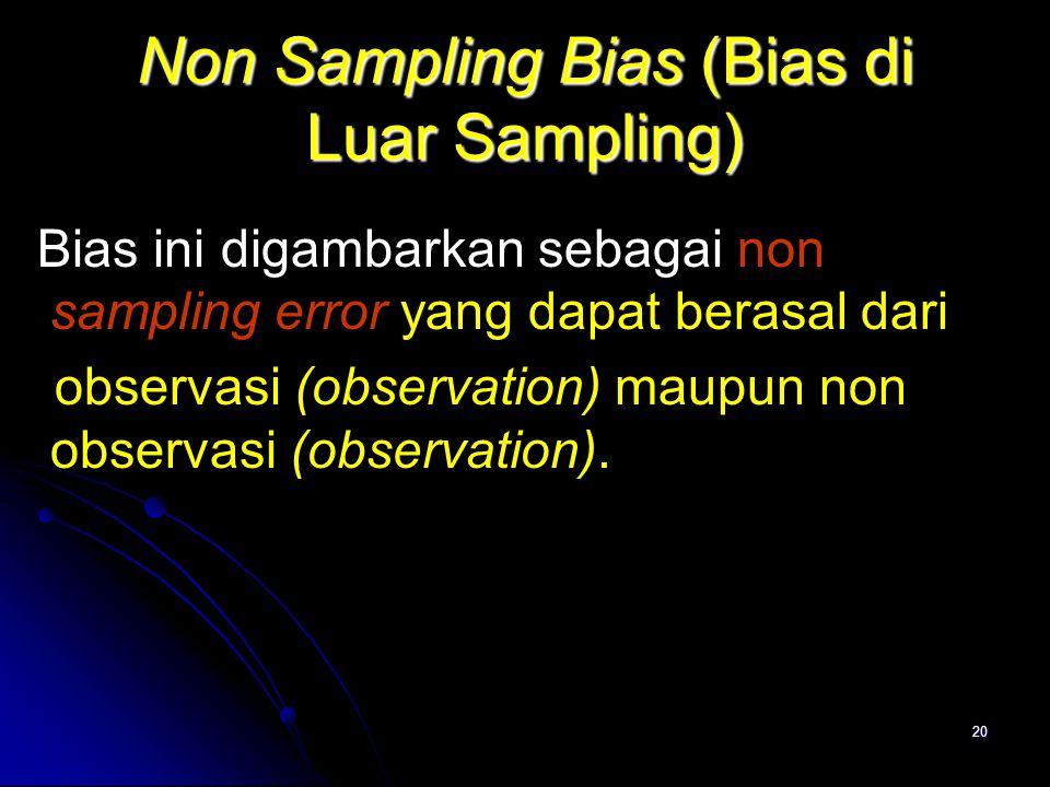 20 Non Sampling Bias (Bias di Luar Sampling) Bias ini digambarkan sebagai non sampling error yang dapat berasal dari observasi (observation) maupun non observasi (observation).