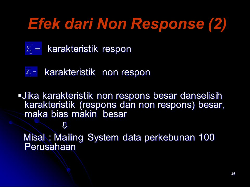 45 Efek dari Non Response (2) karakteristik respon karakteristik respon karakteristik non respon karakteristik non respon  Jika karakteristik non respons besar danselisih karakteristik (respons dan non respons) besar, maka bias makin besar  Jika karakteristik non respons besar danselisih karakteristik (respons dan non respons) besar, maka bias makin besar  Misal : Mailing System data perkebunan 100 Perusahaan Misal : Mailing System data perkebunan 100 Perusahaan