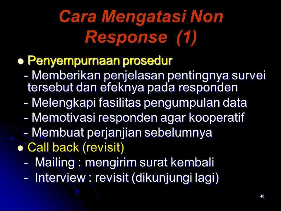 48 Cara Mengatasi Non Response (1) Penyempurnaan prosedur Penyempurnaan prosedur - Memberikan penjelasan pentingnya survei tersebut dan efeknya pada responden - Memberikan penjelasan pentingnya survei tersebut dan efeknya pada responden - Melengkapi fasilitas pengumpulan data - Melengkapi fasilitas pengumpulan data - Memotivasi responden agar kooperatif - Memotivasi responden agar kooperatif - Membuat perjanjian sebelumnya - Membuat perjanjian sebelumnya Call back (revisit) - Mailing : mengirim surat kembali - Mailing : mengirim surat kembali - Interview : revisit (dikunjungi lagi) - Interview : revisit (dikunjungi lagi)