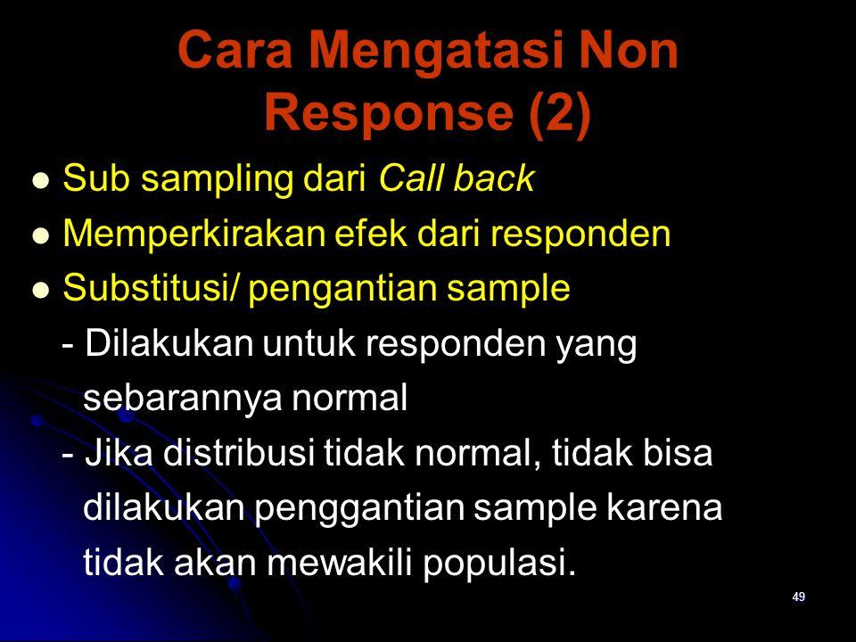 49 Cara Mengatasi Non Response (2) Sub sampling dari Call back Memperkirakan efek dari responden Substitusi/ pengantian sample - Dilakukan untuk responden yang sebarannya normal - Jika distribusi tidak normal, tidak bisa dilakukan penggantian sample karena tidak akan mewakili populasi.