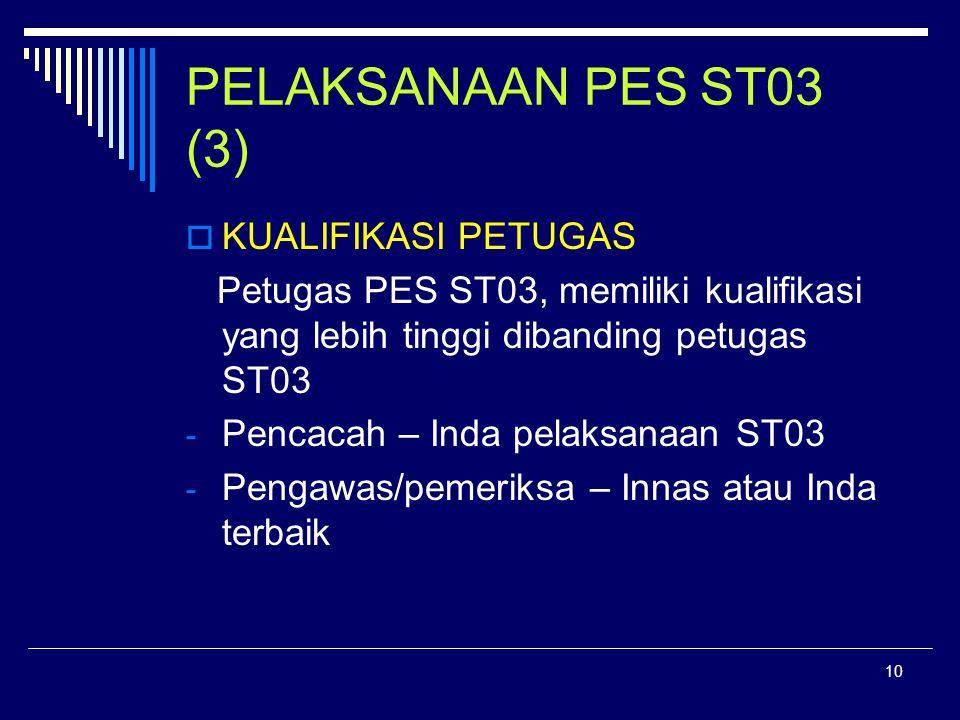 10 PELAKSANAAN PES ST03 (3)  KUALIFIKASI PETUGAS Petugas PES ST03, memiliki kualifikasi yang lebih tinggi dibanding petugas ST03 - Pencacah – Inda pelaksanaan ST03 - Pengawas/pemeriksa – Innas atau Inda terbaik