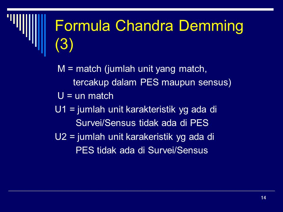 14 Formula Chandra Demming (3) M = match (jumlah unit yang match, tercakup dalam PES maupun sensus) U = un match U1 = jumlah unit karakteristik yg ada di Survei/Sensus tidak ada di PES U2 = jumlah unit karakeristik yg ada di PES tidak ada di Survei/Sensus