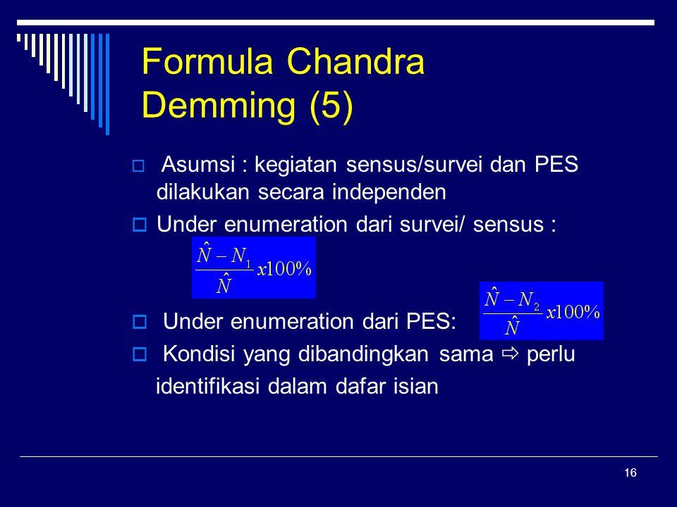 16 Formula Chandra Demming (5)  Asumsi : kegiatan sensus/survei dan PES dilakukan secara independen  Under enumeration dari survei/ sensus :  Under enumeration dari PES:  Kondisi yang dibandingkan sama  perlu identifikasi dalam dafar isian