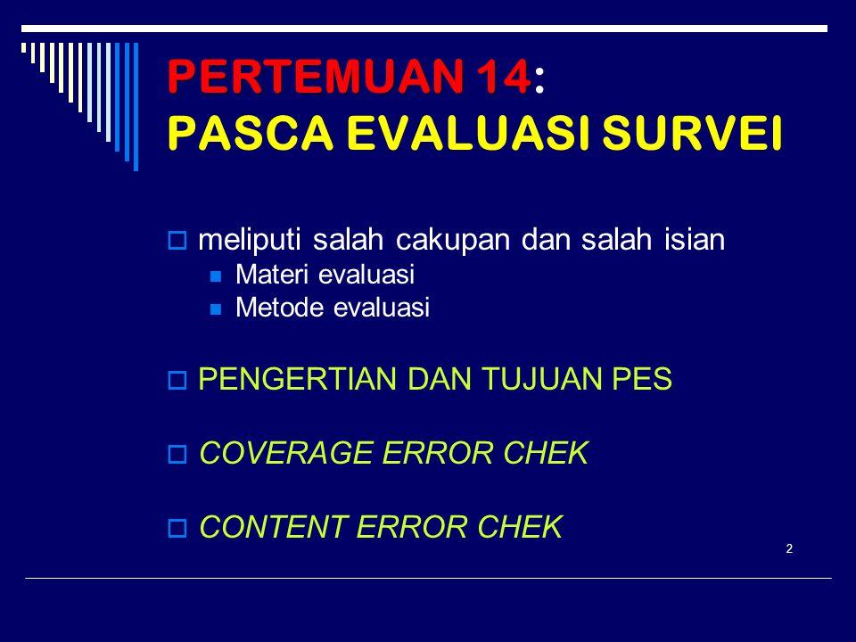 PERTEMUAN 14 PERTEMUAN 14: PASCA EVALUASI SURVEI  meliputi salah cakupan dan salah isian Materi evaluasi Metode evaluasi  PENGERTIAN DAN TUJUAN PES  COVERAGE ERROR CHEK  CONTENT ERROR CHEK 2
