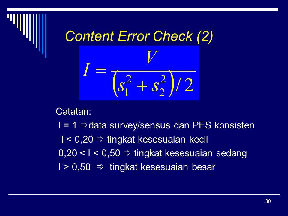 39 Content Error Check (2) Catatan: I = 1  data survey/sensus dan PES konsisten I < 0,20  tingkat kesesuaian kecil 0,20 < I < 0,50  tingkat kesesua