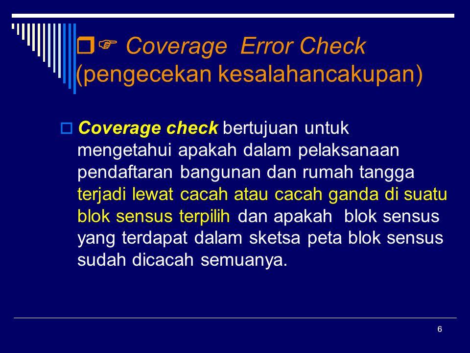 6  Coverage Error Check (pengecekan kesalahancakupan)  Coverage check bertujuan untuk mengetahui apakah dalam pelaksanaan pendaftaran bangunan dan rumah tangga terjadi lewat cacah atau cacah ganda di suatu blok sensus terpilih dan apakah blok sensus yang terdapat dalam sketsa peta blok sensus sudah dicacah semuanya.