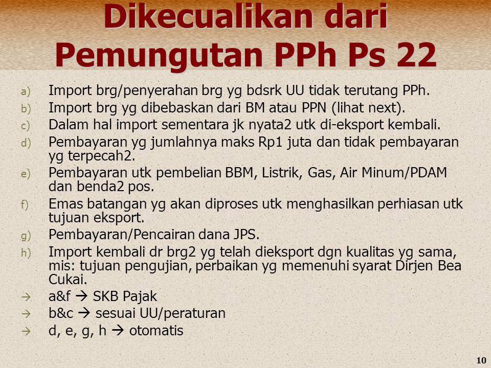 10 Dikecualikan dari Pemungutan PPh Ps 22 a) Import brg/penyerahan brg yg bdsrk UU tidak terutang PPh. b) Import brg yg dibebaskan dari BM atau PPN (l