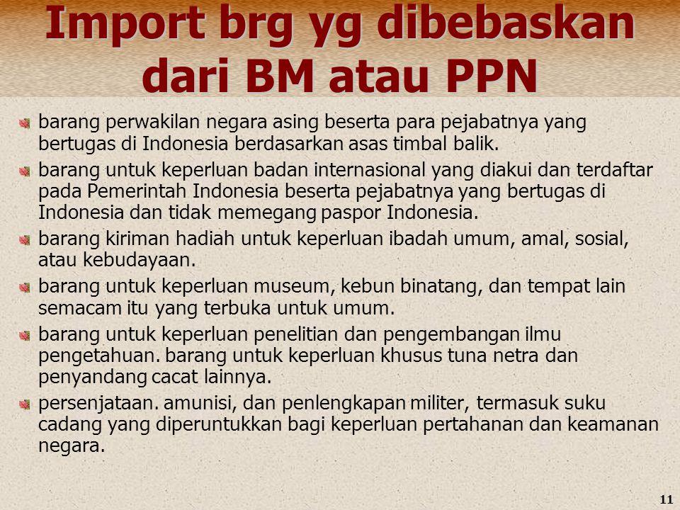 11 Import brg yg dibebaskan dari BM atau PPN barang perwakilan negara asing beserta para pejabatnya yang bertugas di Indonesia berdasarkan asas timbal