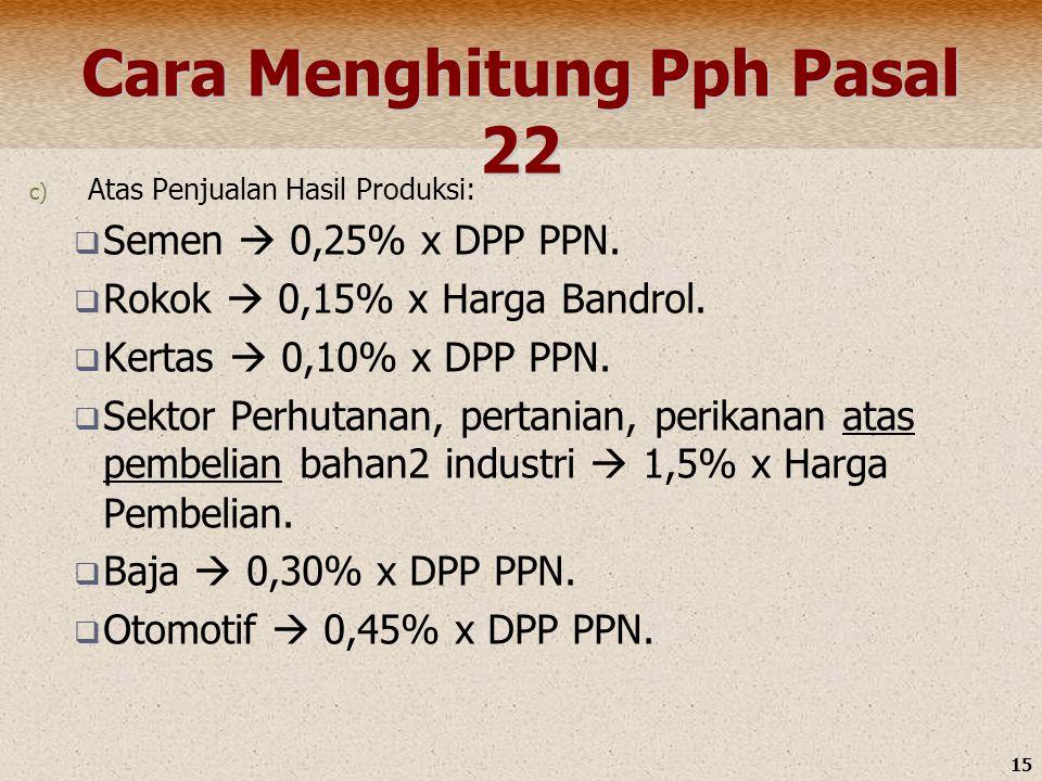 15 Cara Menghitung Pph Pasal 22 c) Atas Penjualan Hasil Produksi:  Semen  0,25% x DPP PPN.  Rokok  0,15% x Harga Bandrol.  Kertas  0,10% x DPP P