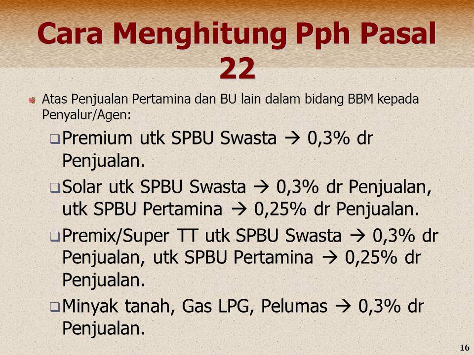 16 Cara Menghitung Pph Pasal 22 Atas Penjualan Pertamina dan BU lain dalam bidang BBM kepada Penyalur/Agen:  Premium utk SPBU Swasta  0,3% dr Penjua