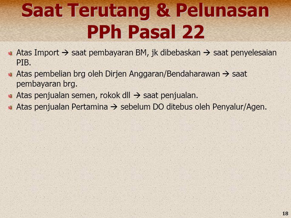 18 Saat Terutang & Pelunasan PPh Pasal 22 Atas Import  saat pembayaran BM, jk dibebaskan  saat penyelesaian PIB. Atas pembelian brg oleh Dirjen Angg