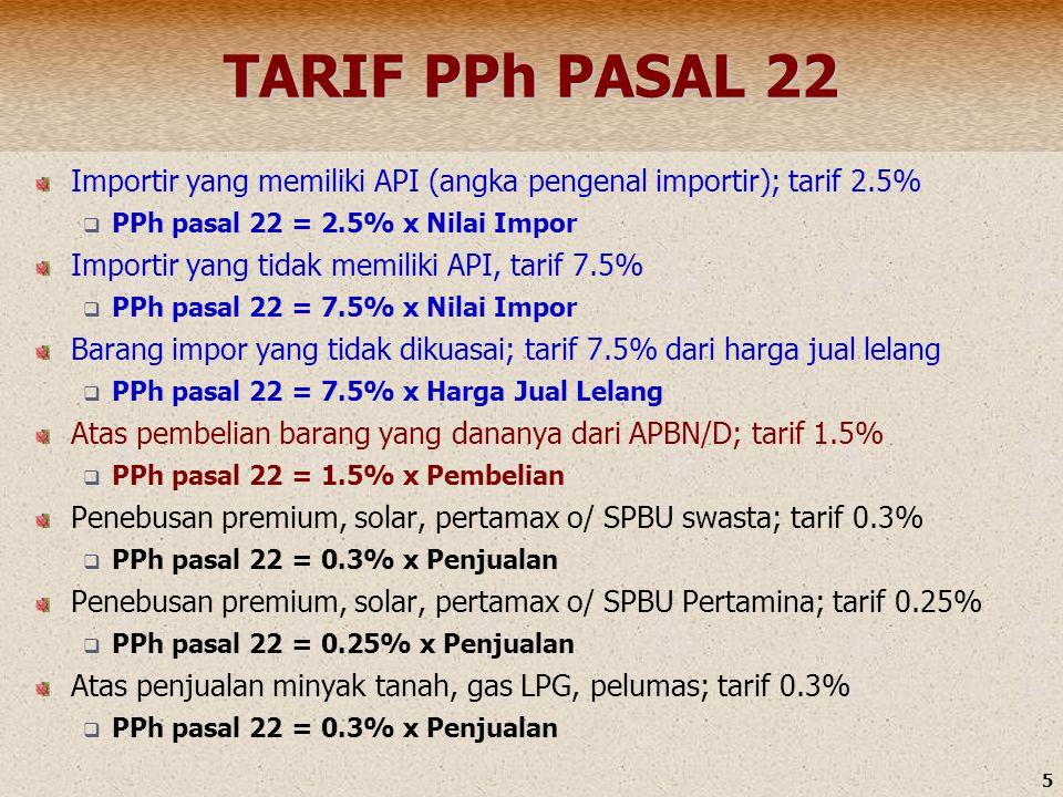 5 TARIF PPh PASAL 22 Importir yang memiliki API (angka pengenal importir); tarif 2.5%  PPh pasal 22 = 2.5% x Nilai Impor Importir yang tidak memiliki