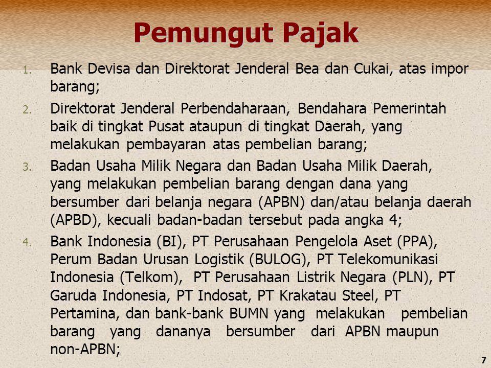 7 Pemungut Pajak 1. Bank Devisa dan Direktorat Jenderal Bea dan Cukai, atas impor barang; 2. Direktorat Jenderal Perbendaharaan, Bendahara Pemerintah