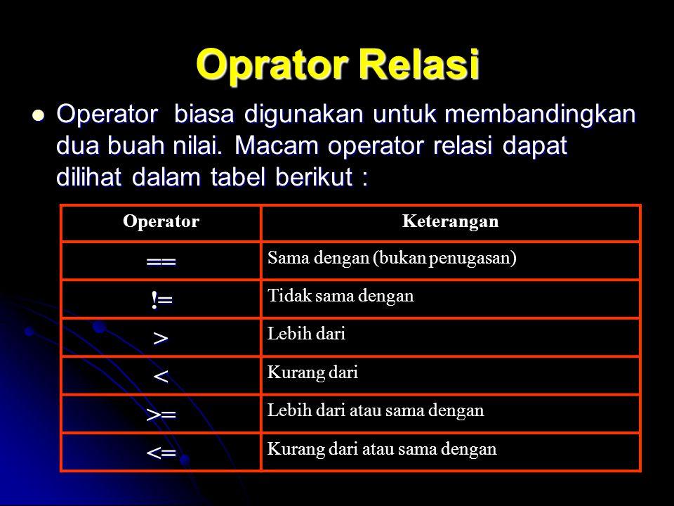 Oprator Relasi Operator biasa digunakan untuk membandingkan dua buah nilai. Macam operator relasi dapat dilihat dalam tabel berikut : Operator biasa d
