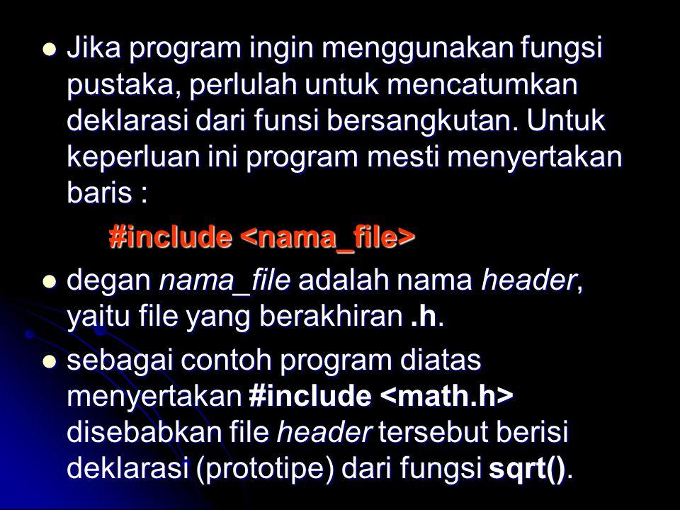 Jika program ingin menggunakan fungsi pustaka, perlulah untuk mencatumkan deklarasi dari funsi bersangkutan. Untuk keperluan ini program mesti menyert