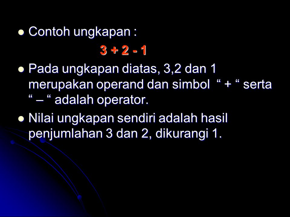 "Contoh ungkapan : Contoh ungkapan : 3 + 2 - 1 3 + 2 - 1 Pada ungkapan diatas, 3,2 dan 1 merupakan operand dan simbol "" + "" serta "" – "" adalah operator"