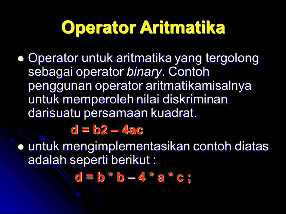 Operator Aritmatika Operator untuk aritmatika yang tergolong sebagai operator binary. Contoh penggunan operator aritmatikamisalnya untuk memperoleh ni