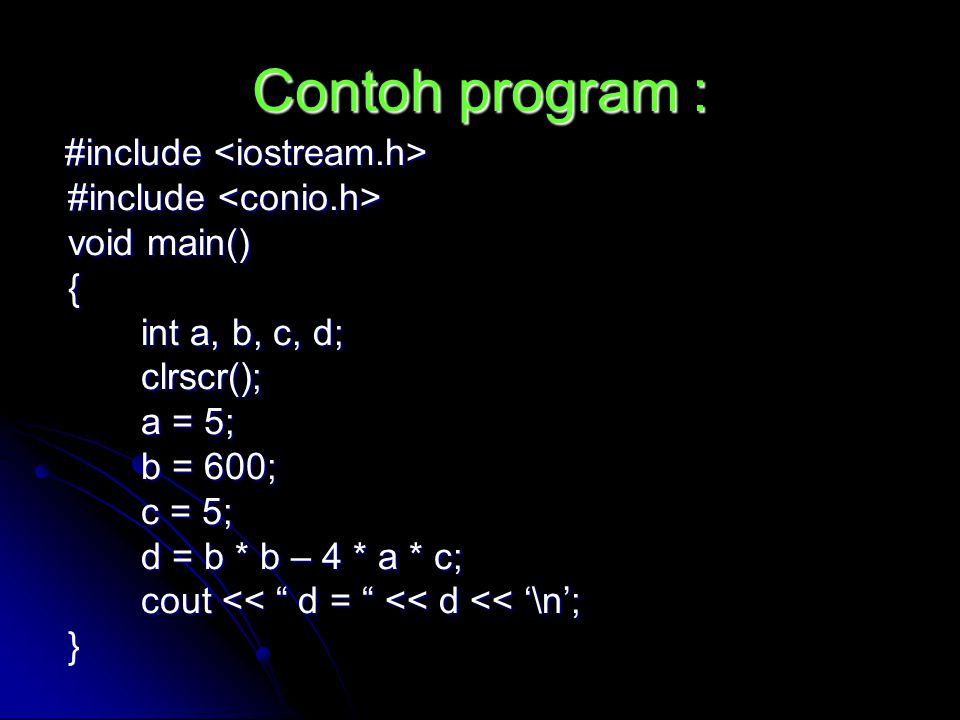Contoh program : #include #include void main() void main() { int a, b, c, d; int a, b, c, d; clrscr(); clrscr(); a = 5; a = 5; b = 600; b = 600; c = 5; c = 5; d = b * b – 4 * a * c; d = b * b – 4 * a * c; cout << d = << d << '\n'; cout << d = << d << '\n'; }