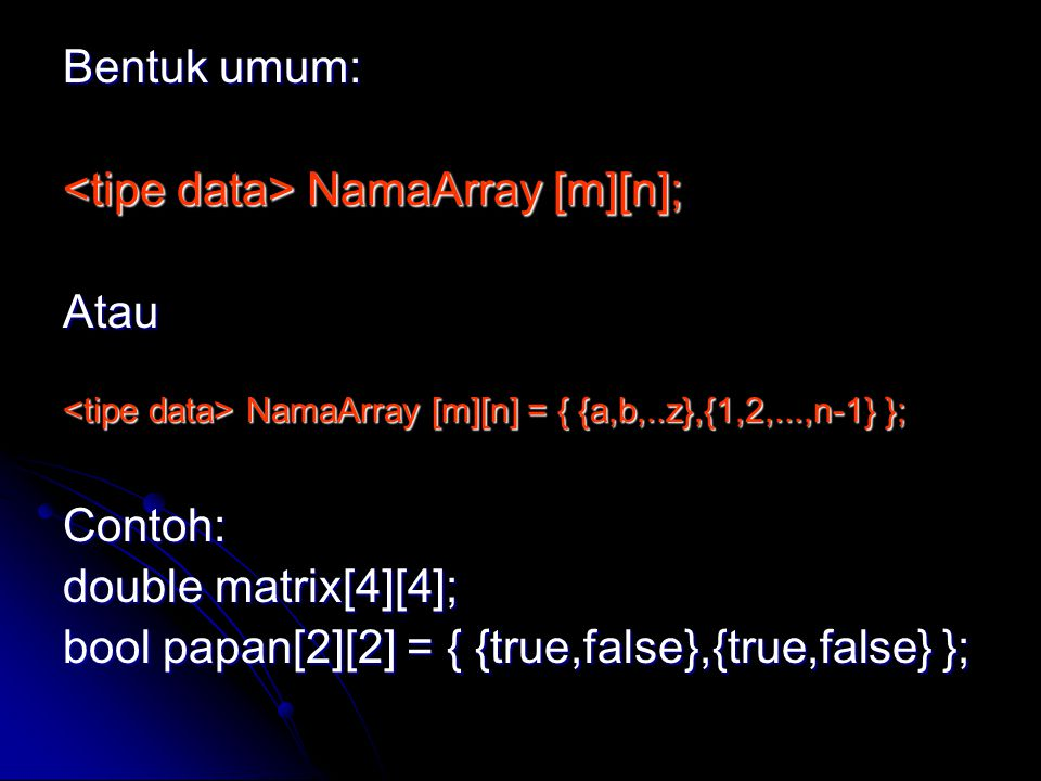 Bentuk umum: NamaArray [m][n]; NamaArray [m][n];Atau NamaArray [m][n] = { {a,b,..z},{1,2,...,n-1} }; NamaArray [m][n] = { {a,b,..z},{1,2,...,n-1} };Contoh: double matrix[4][4]; bool papan[2][2] = { {true,false},{true,false} };