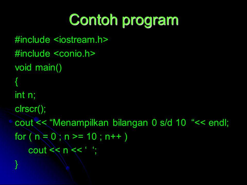 """Contoh program #include void main() { int n; clrscr(); cout << """"Menampilkan bilangan 0 s/d 10 """"<< endl; for ( n = 0 ; n >= 10 ; n++ ) cout << n << ' '"""