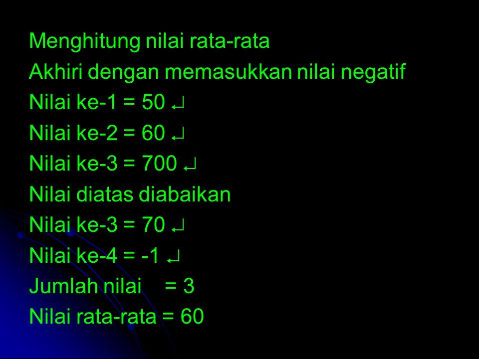 Menghitung nilai rata-rata Akhiri dengan memasukkan nilai negatif Nilai ke-1 = 50  Nilai ke-2 = 60  Nilai ke-3 = 700  Nilai diatas diabaikan Nilai
