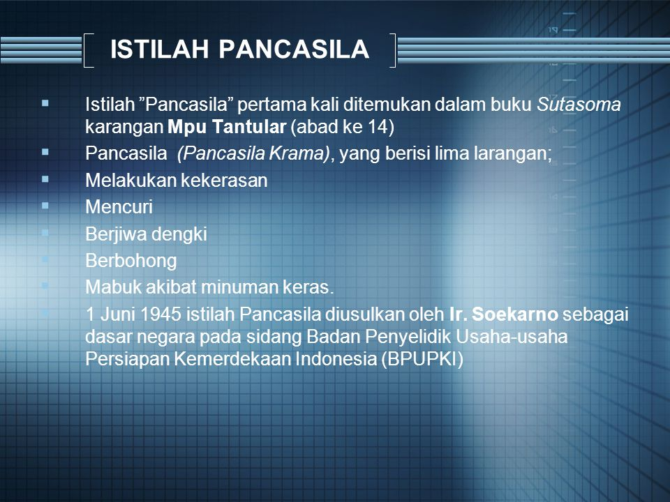 ISTILAH PANCASILA  Istilah Pancasila pertama kali ditemukan dalam buku Sutasoma karangan Mpu Tantular (abad ke 14)  Pancasila (Pancasila Krama), yang berisi lima larangan;  Melakukan kekerasan  Mencuri  Berjiwa dengki  Berbohong  Mabuk akibat minuman keras.