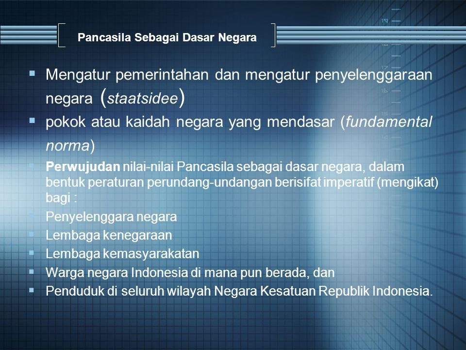 Pancasila Sebagai Dasar Negara  Mengatur pemerintahan dan mengatur penyelenggaraan negara ( staatsidee )  pokok atau kaidah negara yang mendasar (fundamental norma)  Perwujudan nilai-nilai Pancasila sebagai dasar negara, dalam bentuk peraturan perundang-undangan berisifat imperatif (mengikat) bagi :  Penyelenggara negara  Lembaga kenegaraan  Lembaga kemasyarakatan  Warga negara Indonesia di mana pun berada, dan  Penduduk di seluruh wilayah Negara Kesatuan Republik Indonesia.