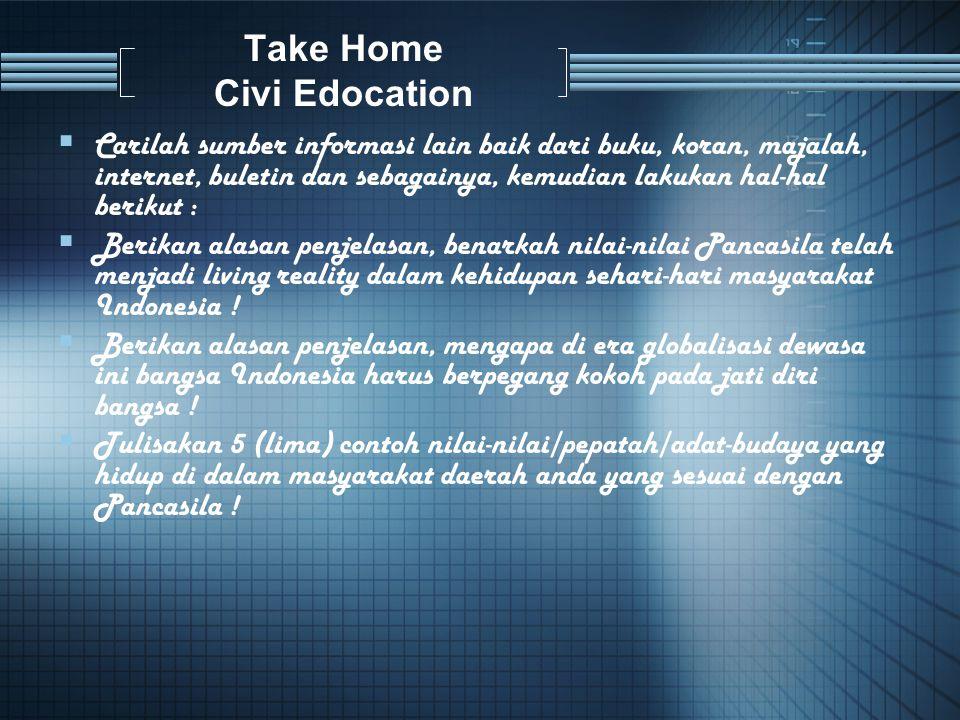 Take Home Civi Edocation  Carilah sumber informasi lain baik dari buku, koran, majalah, internet, buletin dan sebagainya, kemudian lakukan hal-hal berikut :  Berikan alasan penjelasan, benarkah nilai-nilai Pancasila telah menjadi living reality dalam kehidupan sehari-hari masyarakat Indonesia .