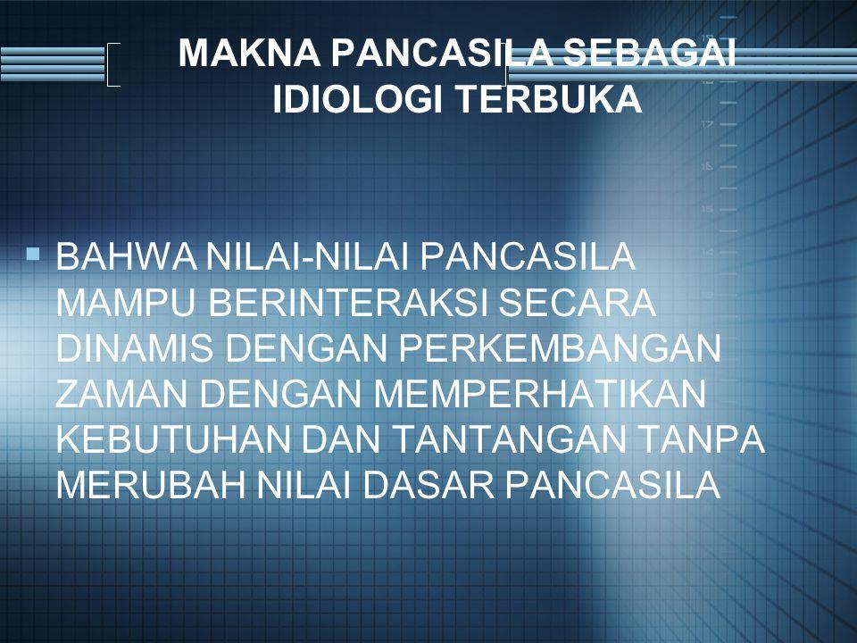 MAKNA PANCASILA SEBAGAI IDIOLOGI TERBUKA  BAHWA NILAI-NILAI PANCASILA MAMPU BERINTERAKSI SECARA DINAMIS DENGAN PERKEMBANGAN ZAMAN DENGAN MEMPERHATIKAN KEBUTUHAN DAN TANTANGAN TANPA MERUBAH NILAI DASAR PANCASILA