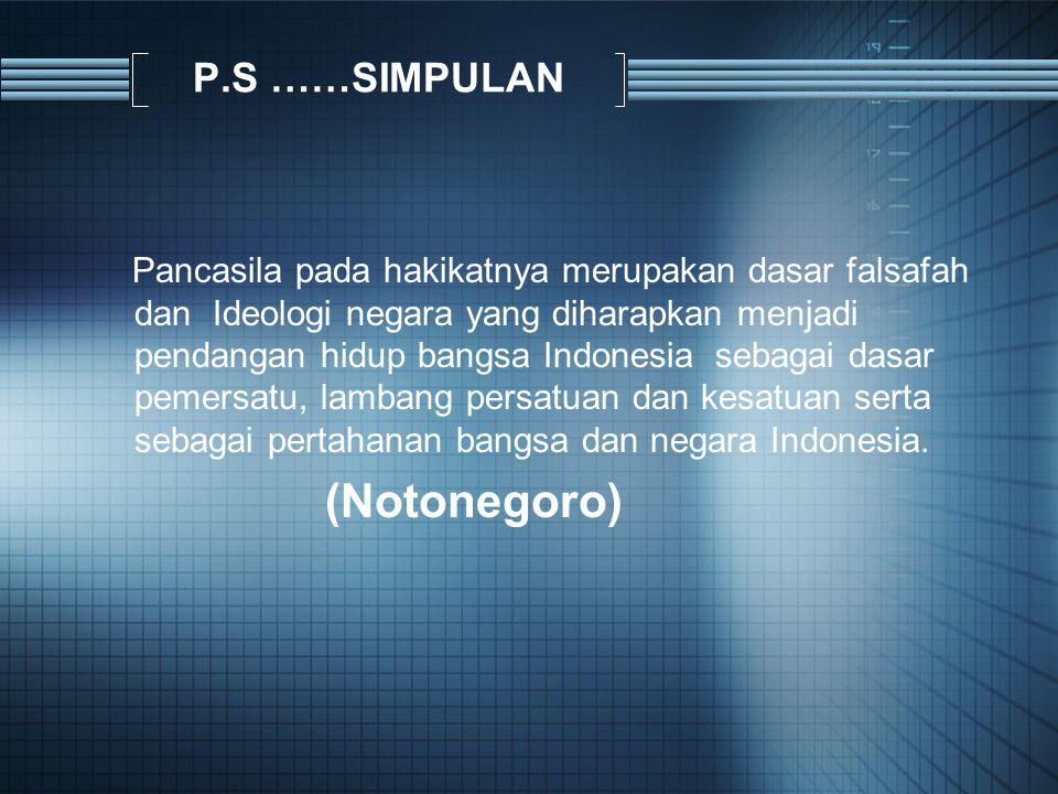 P.S ……SIMPULAN Pancasila pada hakikatnya merupakan dasar falsafah dan Ideologi negara yang diharapkan menjadi pendangan hidup bangsa Indonesia sebagai dasar pemersatu, lambang persatuan dan kesatuan serta sebagai pertahanan bangsa dan negara Indonesia.