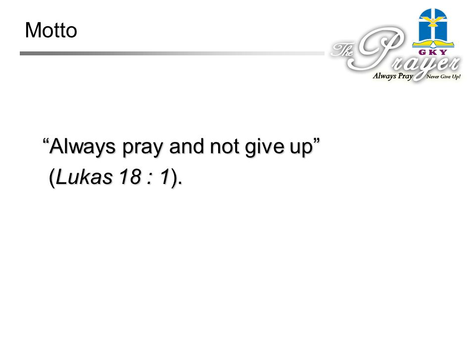 Motto Always pray and not give up Always pray and not give up (Lukas 18 : 1). (Lukas 18 : 1).