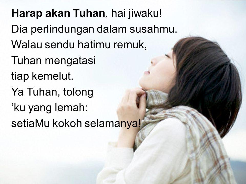 Harap akan Tuhan, hai jiwaku! Dia perlindungan dalam susahmu. Walau sendu hatimu remuk, Tuhan mengatasi tiap kemelut. Ya Tuhan, tolong 'ku yang lemah: