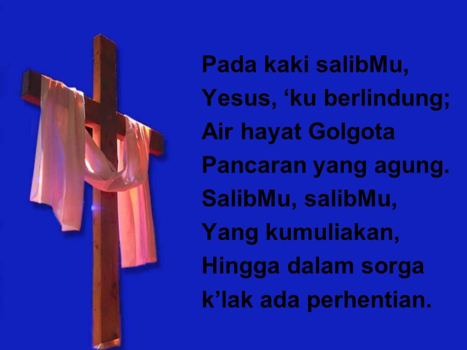 Pada kaki salibMu, Yesus, 'ku berlindung; Air hayat Golgota Pancaran yang agung. SalibMu, salibMu, Yang kumuliakan, Hingga dalam sorga k'lak ada perhe
