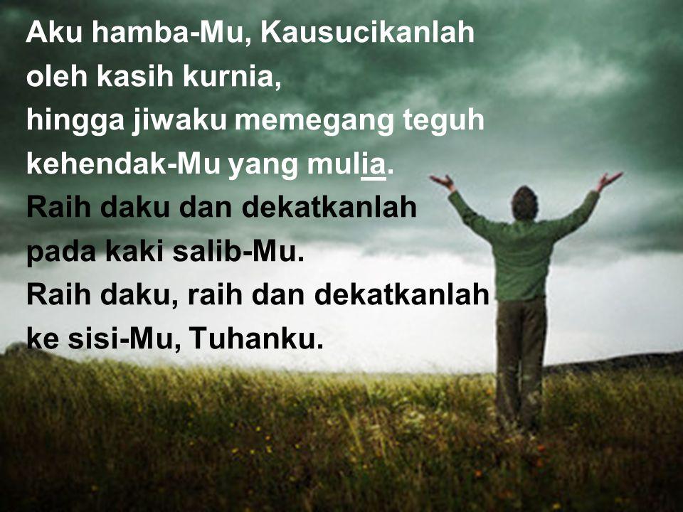 Aku hamba-Mu, Kausucikanlah oleh kasih kurnia, hingga jiwaku memegang teguh kehendak-Mu yang mulia. Raih daku dan dekatkanlah pada kaki salib-Mu. Raih